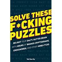 Solve These F*cking Puzzles: Delight Your Salty Gutter Brain With Hours of Badass Cryptograms, Crosswords and Other Mind…