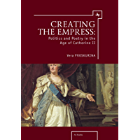 Creating the Empress: Politics and Poetry in the Age of Catherine II (Ars Rossica) (English Edition)