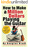 How to Make a Million Dollars Playing the Guitar: A No-Nonsense Guitarist's Guide to Making a Living in the Music Business