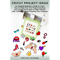 CRICUT PROJECT IDEAS: An Updated Beginner's Guide to Learn How to Make Your First Project Including Lots Unique Cricut Ideas to Make Practice with 3 Difficulty Levels Inspiring (English Edition)