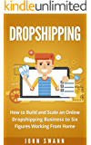 Dropshipping: How to Build and Scale an Online Dropshipping Business to Six Figures Working From Home