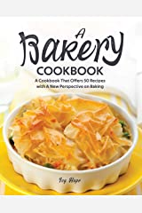 A Bakery Cookbook: A Cookbook That Offers 50 Recipes with A New Perspective on Baking Kindle Edition