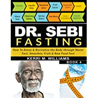 DR SEBI FASTING: How to Detox & Revitalize the Body through Water Fast, Smoothie, Fruit & Raw Food Fast | With Meal Plans & Daily Fasting Guide (Dr Sebi Books Book 4)