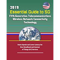 2019 Essential Guide to 5G Fifth-Generation Telecommunications Wireless Network Connectivity Technology: Faster Speeds and Lower Latency for New Broadband ... of Things (IoT) Services (English Edition)