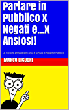 Parlare in Pubblico Per Negati e...x Ansiosi! Le Basi del Public Speaking: Le Tecniche per Superare l'Ansia e Vincere la Paura di Parlare in Pubblico