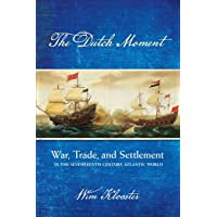 The Dutch Moment: War, Trade, and Settlement in the Seventeenth-Century Atlantic World