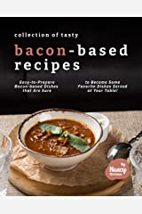 Collection of Tasty Bacon-Based Recipes: Easy-to-Prepare Bacon-based Dishes that Are Sure to Become Some Favorite Dishes Served at Your Table! Kindle Edition