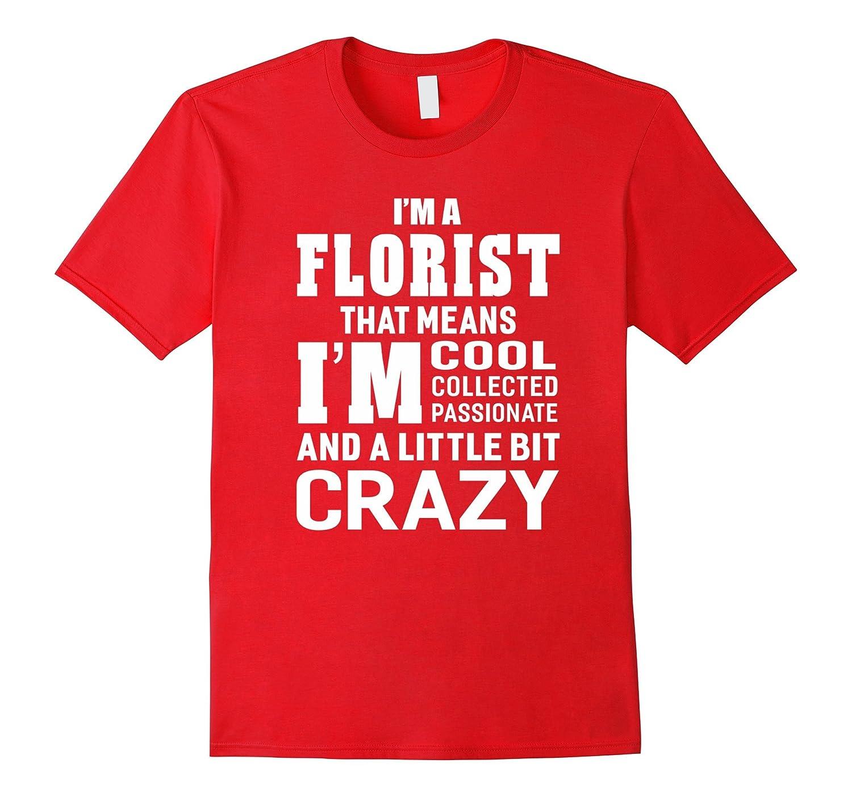 Im A Florist That Means Im Passionate Crazy Funny T-shirt-PL