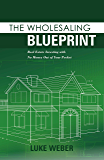 The Wholesaling Blueprint: Real Estate Investing with No Money out of your Pocket