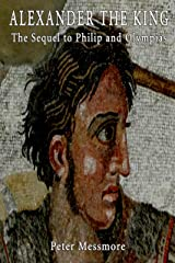 Alexander the King: The Sequel to Philip and Olympias: A Novel of Ancient Macedon Kindle Edition