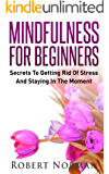 Mindfulness for Beginners: Secrets to Getting Rid of Stress and Staying in the Moment (Meditation, Zen)