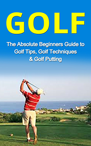 Golf: The Absolute Beginner�s Guide to: Golf Tips- Golf Techniques & Golf Putting to Play Like a Pro (Golf Lessons; Golf Putting; Golf Techniques; Golf ... Golf Like a Pro; Gold Basics; Golf Tips)