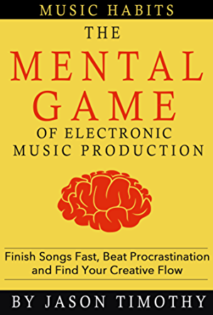 Music Habits - The Mental Game of Electronic Music Production: Finish Songs Fast; Beat Procrastination and Find Your Creative Flow