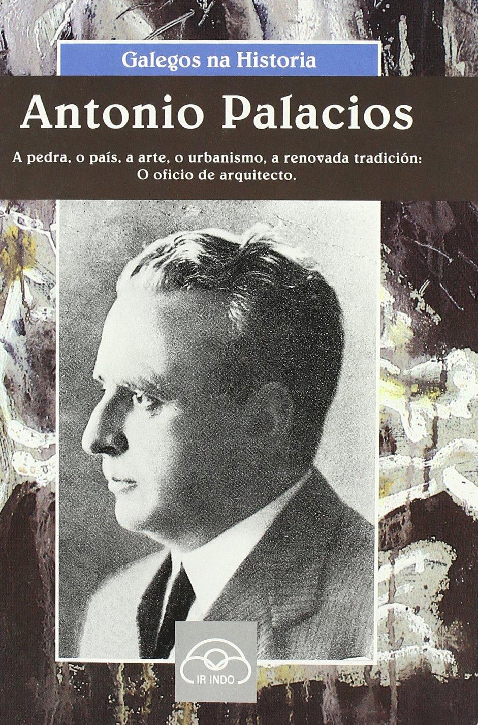 Antonio Palacios: A pedra, o país, a arte, o urbanismo, a renovada tradición: o oficio de arquitecto (Galegos na Historia)