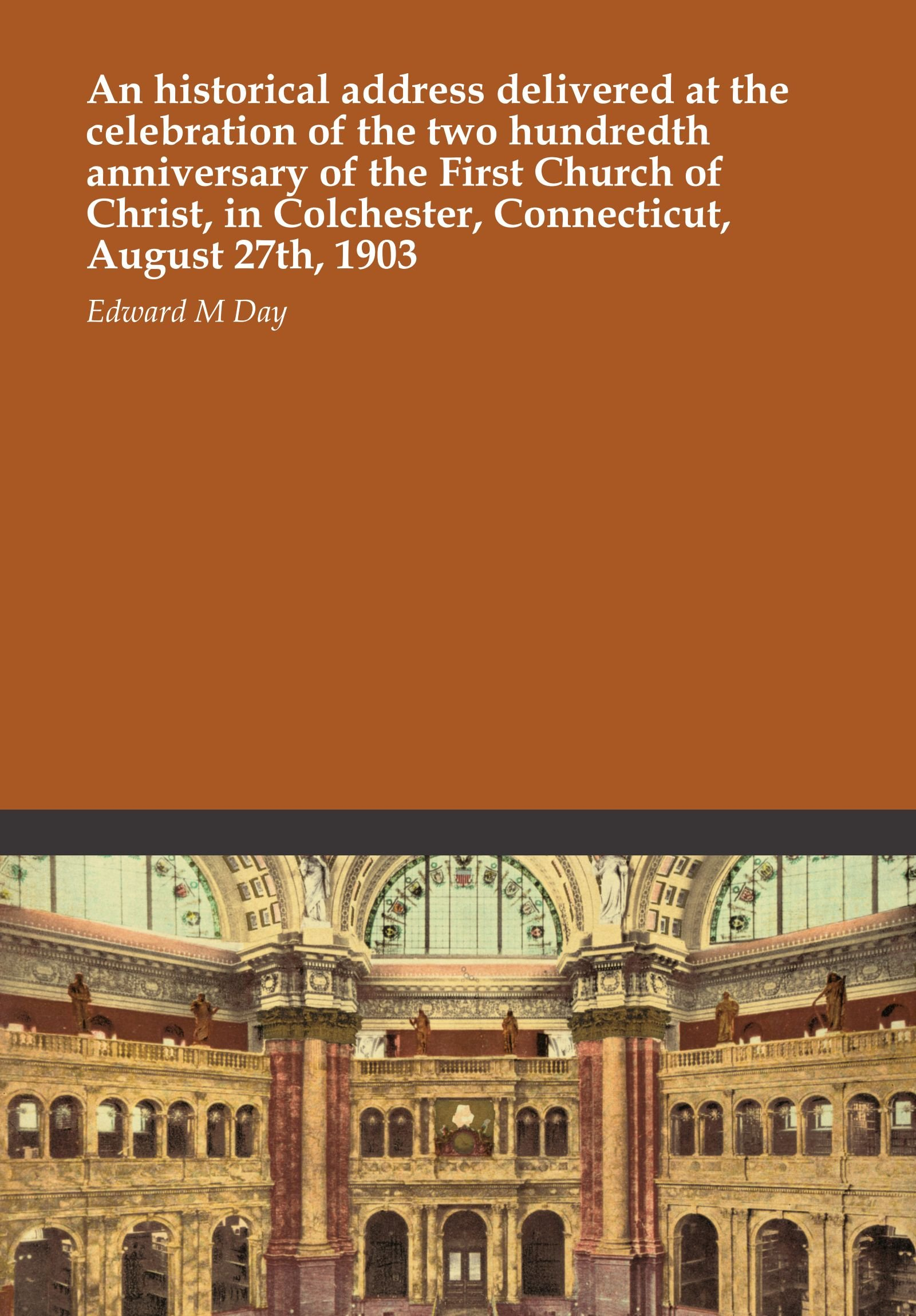 Read Online An historical address delivered at the celebration of the two hundredth anniversary of the First Church of Christ, in Colchester, Connecticut, August 27th, 1903 PDF