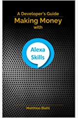 Making Money with Alexa Skills: A Developer's Guide (API-University Series Book 10) Kindle Edition