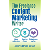 The Freelance Content Marketing Writer: Find your perfect clients, Make tons of money and Build a business you love…