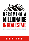 BECOMING A MILLIONAIRE IN REAL ESTATE: HOW TO GO FROM BROKE TO MILLIONS IN REAL ESTATE WITH OR WITHOUT MONEY (English Edition)