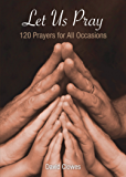 Let Us Pray: 120 Prayers for All Occasions (English Edition)