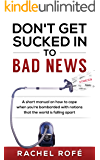 Don't Get Sucked Into Bad News: A short manual on how to cope when you're bombarded with notions that the world is falling apart