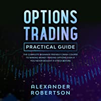 Options Trading Practical Guide: The Complete Beginner Friendly Crash Course to Making Money, Trading Options Even If You Never Bought a Stock Before