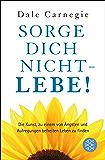 Sorge dich nicht - lebe! Neu: Die Kunst, zu einem von Ängsten und Aufregungen befreiten Leben zu finden. (Dale Carnegie) (German Edition)