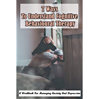 7 Ways To Understand Cognitive Behavioural Therapy: A Workbook For Managing Anxiety And Depression: Cognitive Behavioral…