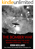 Bomber War: Arthur Harris and the Allied Bomber Offensive 1939-1945