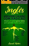INGLÊS:  APRENDENDO PALAVRAS COM RADICAIS: Estude um radical greco-latino para aprender muitas palavras. Aumente seu vocabulário em inglês com morfemas latinos e gregos!