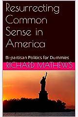Resurrecting Common Sense in America: Bi-partisan Politics for Dummies Kindle Edition