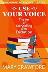 Use Your Voice: The Art of Storytelling with Dictation (Empowering Productivity Book 2) Kindle Edition