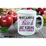 Funny I'm Not Always a Bitch, Just Kidding, Go Fuck Yourself Ceramic Coffee/tea Mug
