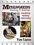 Metalworking: Doing It Better: Machining, Welding, Fabricating