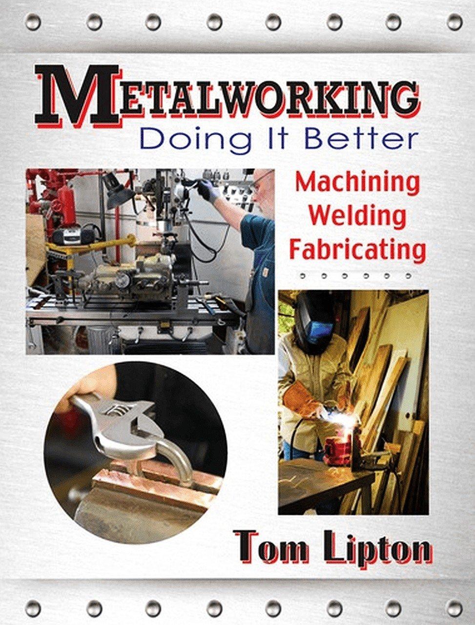 Metalworking - Doing it Better: Machining, Welding, Fabricating:  Amazon.co.uk: Tom Lipton: 9780831134761: Books