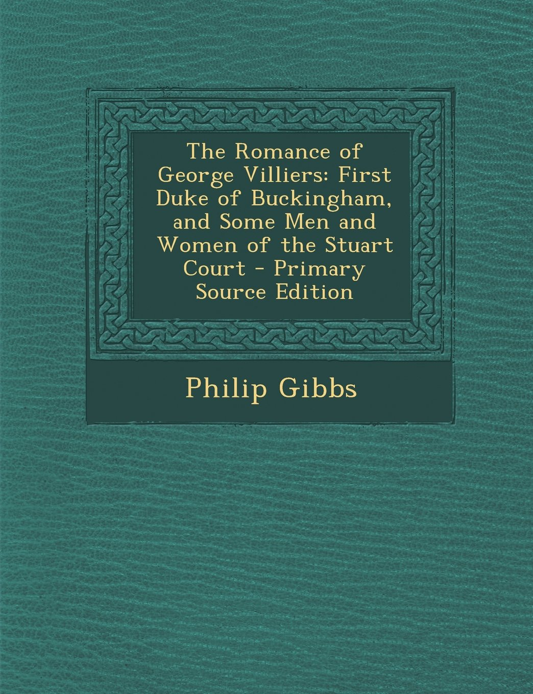 The Romance of George Villiers: First Duke of Buckingham, and Some Men and Women of the Stuart Court - Primary Source Edition ebook