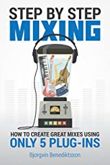 Step By Step Mixing: How to Create Great Mixes Using Only 5 Plug-ins Kindle Edition