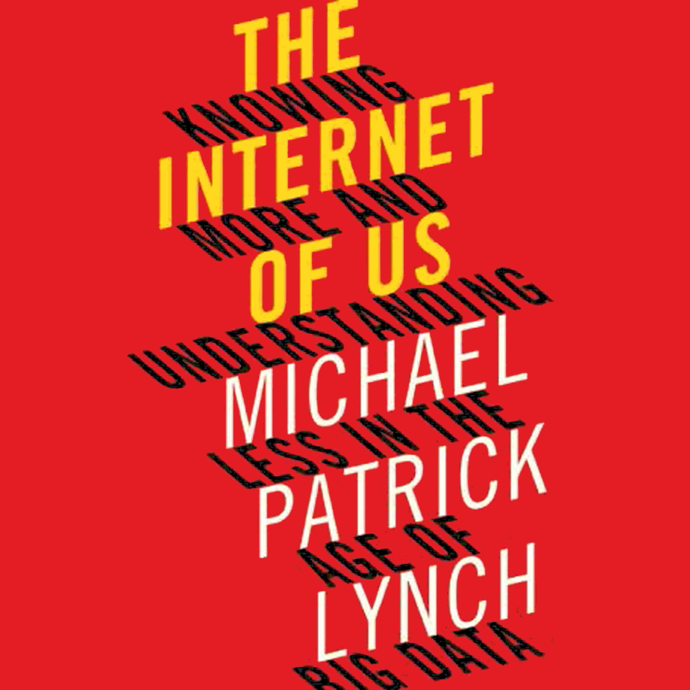 The Internet of Us: Knowing More and Understanding Less in the Age of Big Data