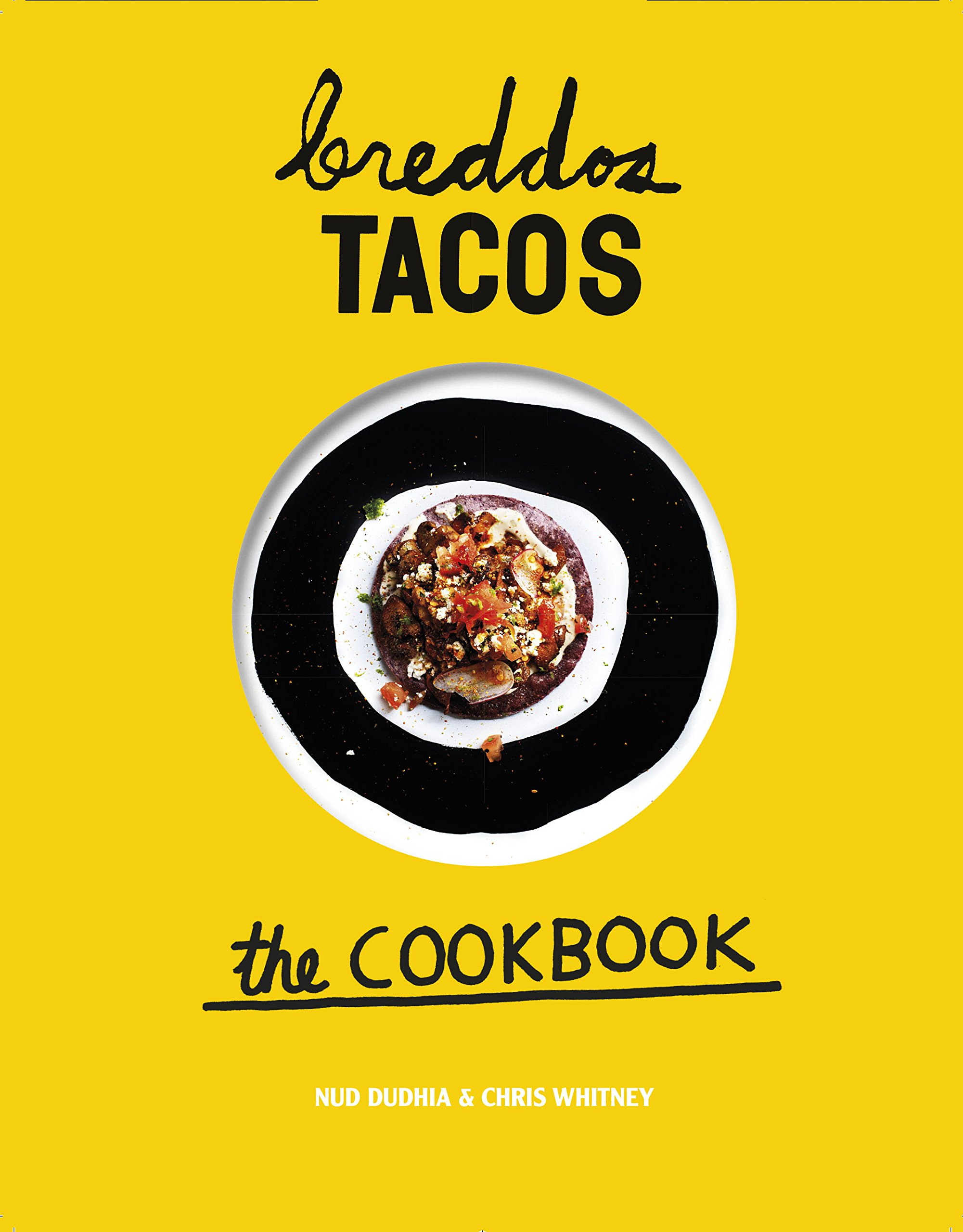 breddos Tacos: The Cookbook: Epic Edible Plates: Nud Dudhia, Chris Whitney, Kris Kirkham: 9781849497992: Amazon.com: Books