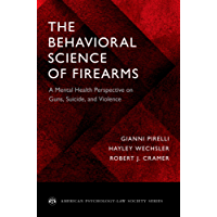 The Behavioral Science of Firearms: A Mental Health Perspective on Guns, Suicide, and Violence (American Psychology-Law Society Series)
