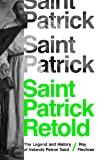 Saint Patrick Retold: The Legend and History of
