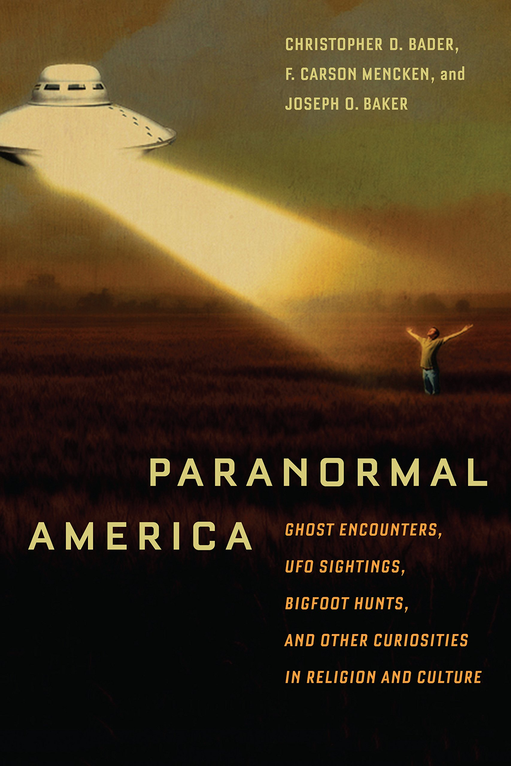 Paranormal America: Ghost Encounters, UFO Sightings, Bigfoot Hunts, and Other Curiosities in Religion and Culture: Christopher Bader, F. Carson Mencken, ...