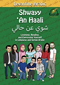 Levantine Arabic: Shwayy 'An Haali: Listening, Reading, and Expressing Yourself in Lebanese and Syrian Arabic (Shwayy 'An Haali Series Book 1)