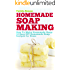 Soap Making: How To Make Homemade Soap: 32 Easy DIY Homemade Soap Recipes for Home (Homemade Body Butter Recipes and Soap Book 1)
