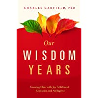 Our Wisdom Years: Growing Older with Joy, Fulfillment, Resilience, and No Regrets