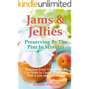 Jams and Jellies: Preserving By The Pint In Minutes: Delicious Fresh Preserves You Can Make In Under 30 Minutes With A…