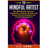 The Mindful Artist: How Mindfulness Increases Productivity, Reduces Anxiety, and Creates Overall Abundance for Creative Entrepreneurs (Meditation, Stress, Business, Focus) (English Edition)