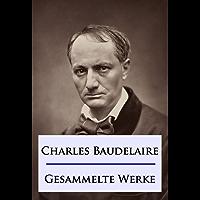 Baudelaire - Gesammelte Werke: Die Blumen des Bösen / Die künstlichen Paradiese / Die Fanfarlo und andere