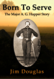 Born To Serve: The Major A. G. Happer Story