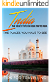 India: India Travel Guide: The 30 Best Tips For Your Trip To India - The Places You Have To See (New Delhi, Bengaluru, Mumbai, Kolkata, Kashmir, Jaipur Book 1)