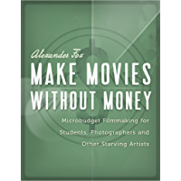 Make Movies Without Money: Microbudget Filmmaking for Students, Photographers and Other Starving Artists